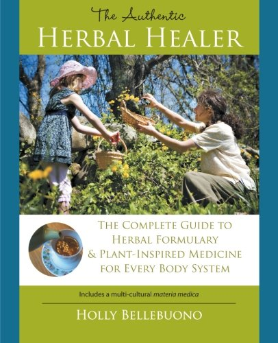 9781452560342: The Authentic Herbal Healer: The Complete Guide to Herbal Formulary & Plant-Inspired Medicine for Every Body System
