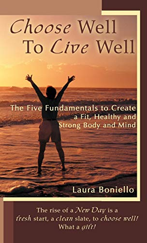 Choose Well to Live Well The Five Fundamentals to Create a Fit, Healthy and Strong Body and Mind: ...
