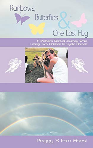 Rainbows, Butterflies & One Last Hug: A Mother's Spiritual Journey Losing Two Children to ...