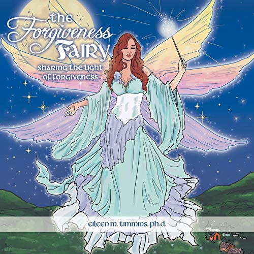 The Forgiveness Fairy: Sharing the Light of Forgiveness: PhD Eileen M. Timmins