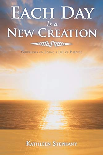 Each Day Is a New Creation: Guidelines on Living a Life of Purpose: Stephany, Kathleen