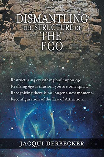 Dismantling the Structure of the Ego Restructuring everything build upon ego: Jacqui Derbecker