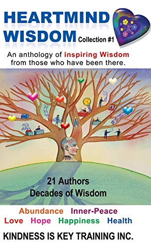 Heartmind Wisdom Collection #1: An Anthology of Inspiring Wisdom from Those Who Have Been There.: ...