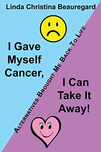 9781452571362: I Gave Myself Cancer, I Can Take It Away!: Alternatives Brought Me Back To Life