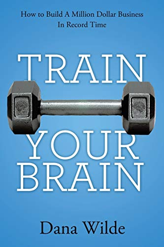 9781452571560: Train Your Brain: How to Build a Million Dollar Business in Record Time