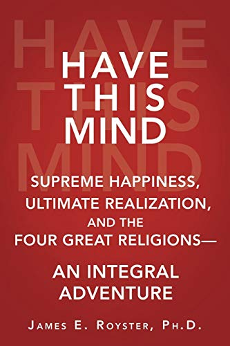 Have this Mind: Supreme Happiness, Ultimate Realization, and the Four Great Religions-An Integral ...
