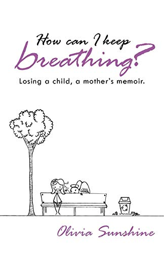 How Can I Keep Breathing?: Losing a Child, a Mothers Memoir.: Olivia Sunshine