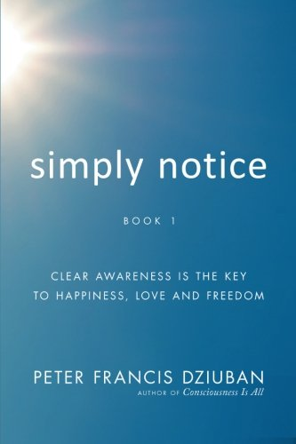 9781452576855: Simply Notice: Clear Awareness Is the Key to Happiness, Love and Freedom