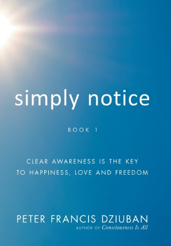 9781452576879: Simply Notice: Clear Awareness Is the Key to Happiness, Love and Freedom