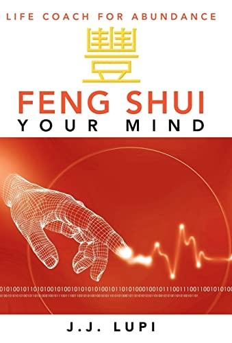 Feng Shui Your Mind: Life Coach for Abundance: Lupi, J. J.