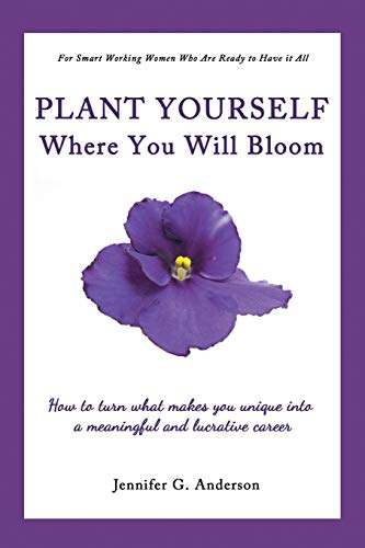 Plant Yourself Where You Will Bloom: How to Turn What Makes You Unique Into a Meaningful and ...