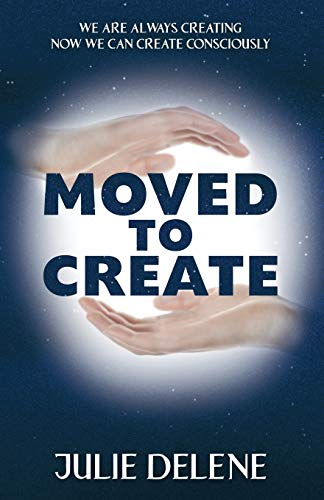 Moved to Create: We are Always Creating Now we can Create Consciously: Julie Delene