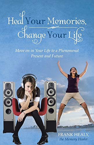 9781452579672: Heal Your Memories, Change Your Life: Move on in Your Life to a Phenomenal Present and Future