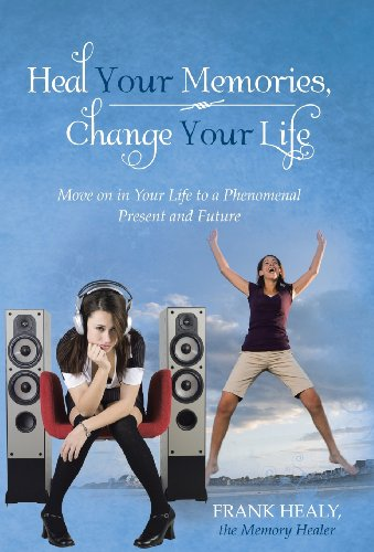 9781452579696: Heal Your Memories, Change Your Life: Move on in Your Life to a Phenomenal Present and Future