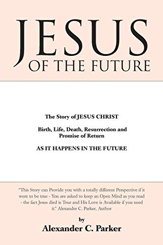 Jesus of the Future: The Story of Jesus Christ Birth, Life, Death Resurrection and Promise of ...