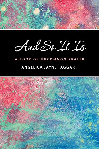 And So It Is: A Book of Uncommon Prayer: Taggart, Angelica Jayne