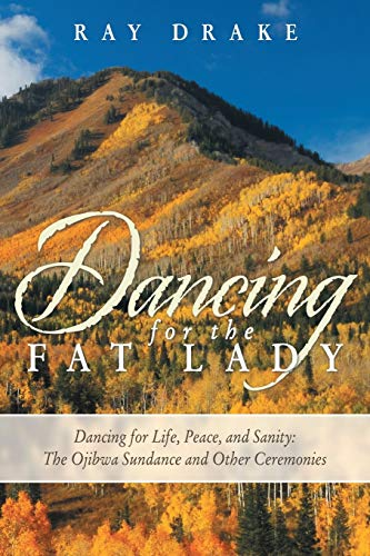9781452583518: Dancing for the Fat Lady: Dancing for Life, Peace, and Sanity: The Ojibwa Sundance and Other Ceremonies