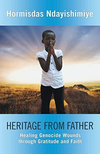 Heritage from Father: Healing Genocide Wounds Through Gratitude and Faith: Ndayishimiye, Hormisdas