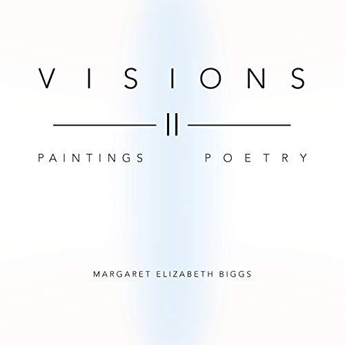Visions II: Paintings Poetry: Margaret Elizabeth Biggs