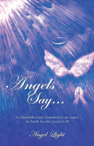 Angels Say . . .: As Channeled and Compiled by an Angel on Earth for the Good of All: Angel Light
