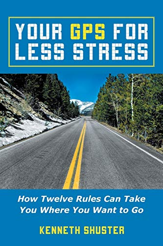 Your GPS For Less Stress: How Twelve Rules Can Take You Where You Want to Go: Shuster, Kenneth