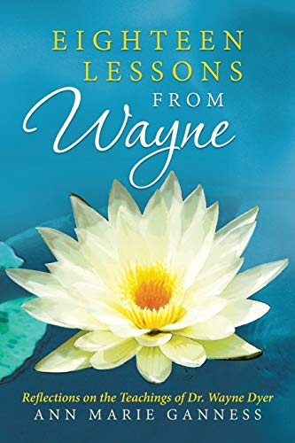 Eighteen Lessons from Wayne: Reflections on the Teachings of Dr. Wayne Dyer: Ann Marie Ganness