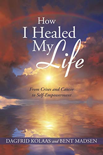 9781452593593: How I Healed My Life: From Crises and Cancer to Self-Empowerment