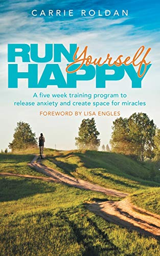 Run Yourself Happy: A Five Week Training Program to Release Anxiety and Create Space for Miracles: ...