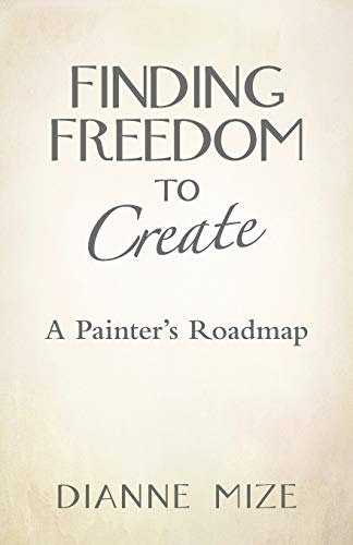 9781452596945: Finding Freedom to Create: A Painter's Roadmap