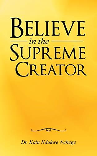 Believe in the Supreme Creator (Paperback): Dr Kalu Ndukwe