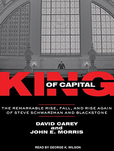 King of Capital: The Remarkable Rise, Fall, and Rise Again of Steve Schwarzman and Blackstone: ...