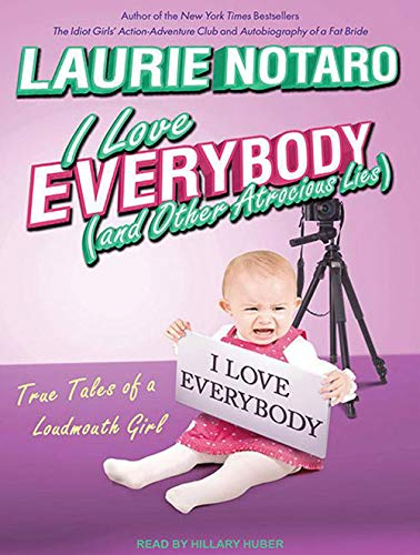 I Love Everybody (and Other Atrocious Lies): True Tales of a Loudmouth Girl: Laurie Notaro