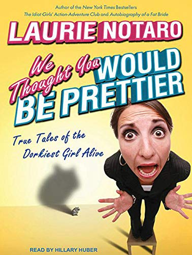 We Thought You Would Be Prettier: True Tales of the Dorkiest Girl Alive: Laurie Notaro