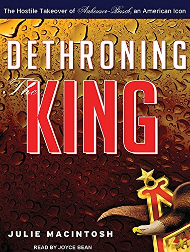 Dethroning the King: The Hostile Takeover of Anheuser-Busch, an American Icon (Compact Disc): Julie...