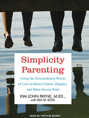 9781452605814: Simplicity Parenting: Using the Extraordinary Power of Less to Raise Calmer, Happier, and More Secure Kids