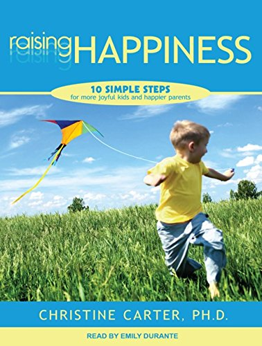 Raising Happiness: 10 Simple Steps for More Joyful Kids and Happier Parents: Carter Ph.D., ...