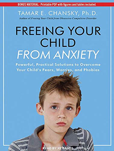 Freeing Your Child From Anxiety: Powerful, Practical Solutions to Overcome Your Child's Fears,...