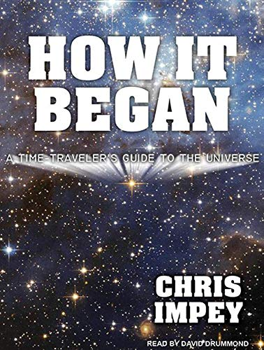 How It Began: A Time-Travelers Guide to the Universe: Chris Impey
