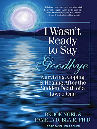 I Wasn't Ready to Say Goodbye: Surviving, Coping, and Healing After the Sudden Death of a Loved One (9781452607504) by Pamela D. Blair Ph.D.; Brook Noel