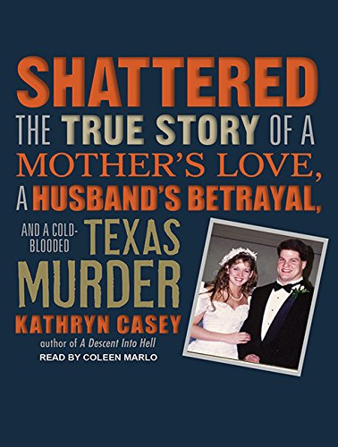 9781452608617: Shattered: The True Story of a Mother's Love, a Husband's Betrayal, and a Cold-Blooded Texas Murder