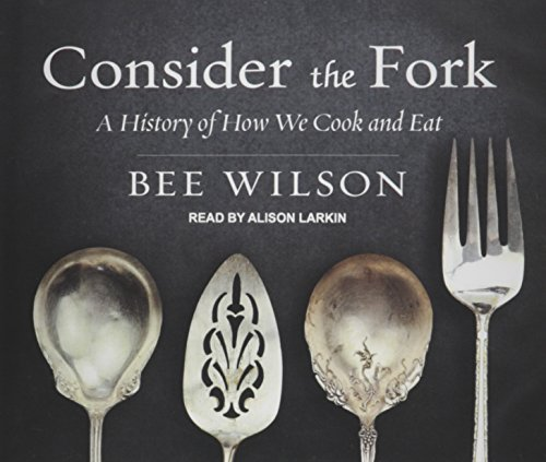 Consider the Fork: A History of How We Cook and Eat: Wilson, Bee