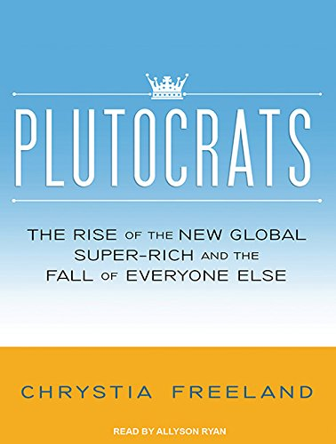 Plutocrats: The Rise of the New Global Super-Rich and the Fall of Everyone Else (Compact Disc): ...