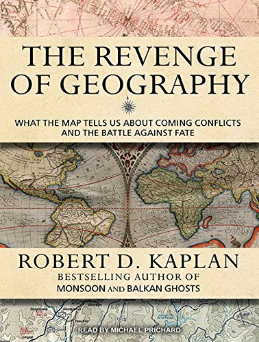 The Revenge of Geography: What the Map Tells Us about Coming Conflicts and the Battle Against Fate ...