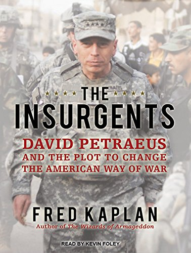 The Insurgents: David Petraeus and the Plot to Change the American Way of War: Kaplan, Fred