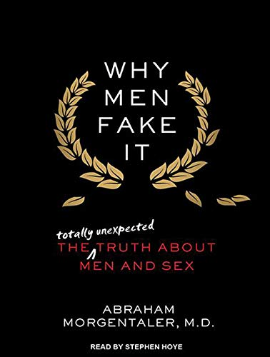 Why Men Fake It The Totally Unexpected Truth About Men and Sex: Abraham Morgentaler M. D.