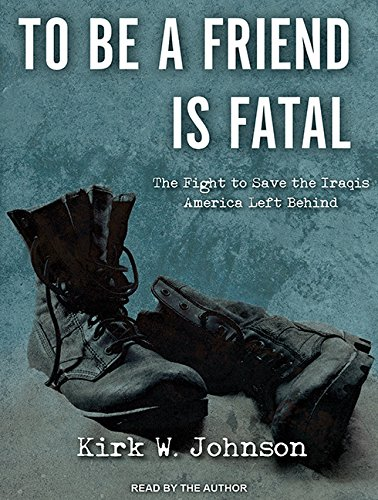 To Be a Friend Is Fatal: The Fight to Save the Iraqis America Left Behind (Compact Disc): Kirk W. ...