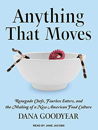 Anything That Moves: Renegade Chefs, Fearless Eaters, and the Making of a New American Food Culture...