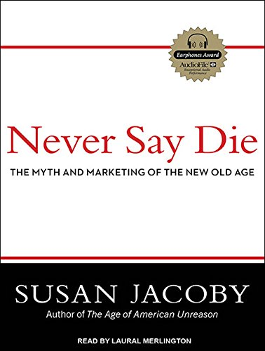 Never Say Die: The Myth and Marketing of the New Old Age: Susan Jacoby