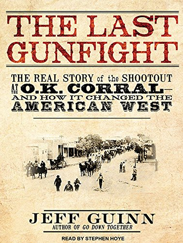 The Last Gunfight: The Real Story of the Shootout at the O.K. Corral - and How it Changed the ...