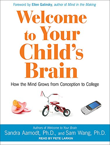 Welcome to Your Child s Brain: How the Mind Grows from Conception to College: Sandra Aamodt, Sam ...